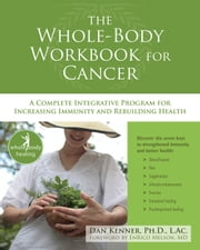 The Whole-Body Workbook for Cancer - A Complete Integrative Program for Increasing Immunity and Rebuilding Health ebook by Dan Kenner, PhD, LAc,EnRico Melson, MD
