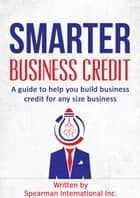 Smarter Business Credit: A Guide to Help You Build Business Credit for Any Size Business ebook by Spearman International Inc.