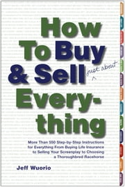 How to Buy and Sell (Just About) Everything - More Than 550 Step-by-Step Instructions for Everything From Buying Life Insurance to Selling Your Screenplay to Choosing a Thoroughbred Racehorse ebook by Jeff Wuorio