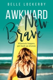 Awkward Is The New Brave: Wipeouts Happen, Get Back Up Anyway ebook by Belle Lockerby