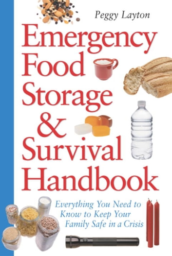 Emergency Food Storage & Survival Handbook - Everything You Need to Know to Keep Your Family Safe in a Crisis eBook by Peggy Layton