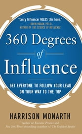 360 Degrees of Influence: Get Everyone to Follow Your Lead on Your Way to the Top ebook by Harrison Monarth