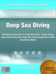 Deep Sea Diving - Professional Secrets To Deep Sea Diver, Scuba Diving, Deep Sea Diving Suit, Deep Sea Diving Equipment, Deep Sea Diving Mask ebook by Wanda G Flores