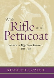 With Rifle & Petticoat - Women as Big Game Hunters, 1880-1940 ebook by Kenneth Czech