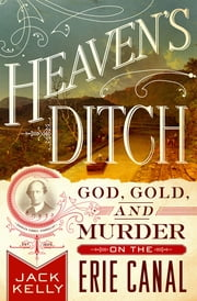 Heaven's Ditch - God, Gold, and Murder on the Erie Canal ebook by Jack Kelly