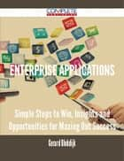 Enterprise Applications - Simple Steps to Win, Insights and Opportunities for Maxing Out Success ebook by Gerard Blokdijk