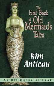 The First Book of Old Mermaids Tales ebook by Kim Antieau