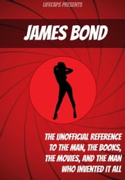 James Bond: The Unofficial Reference to the Man, the Books, the Movies, and the Man Who Invented It All ebook by Jennifer Warner