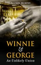 Winnie and George: - An Unlikely Union ebook by Allison Murphy