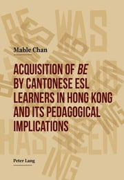 Acquisition of «be» by Cantonese ESL Learners in Hong Kong- and its Pedagogical Implications ebook by Mable Chan