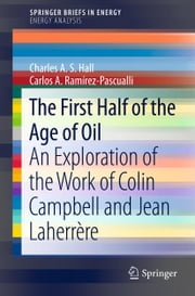 The First Half of the Age of Oil - An Exploration of the Work of Colin Campbell and Jean Laherrère ebook by Carlos A. Ramírez-Pascualli,Charles A.S. Hall