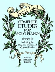 Complete Etudes for Solo Piano, Series II - Including the Paganini Etudes and Concert Etudes ebook by Franz Liszt,Ferruccio Busoni
