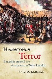 Homegrown Terror - Benedict Arnold and the Burning of New London  ebook by Eric D. Lehman