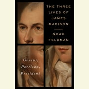 The Three Lives of James Madison - Genius, Partisan, President audiobook by Noah Feldman