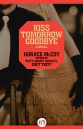 Kiss Tomorrow Goodbye ebook by Horace McCoy