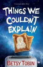 Things We Couldn't Explain ebook by Betsy Tobin