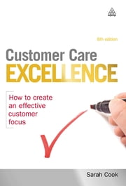 Customer Care Excellence - How to Create an Effective Customer Focus ebook by Sarah Cook