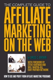 The Complete Guide to Affiliate Marketing on the Web - How to Use and Profit from Affiliate Marketing Programs ebook by Bruce C. Brown