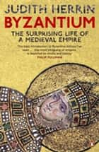 Byzantium - The Surprising Life of a Medieval Empire ebook by Judith Herrin