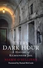 Every Dark Hour - A History of Kilmainham Jail ebook by Niamh O'Sullivan