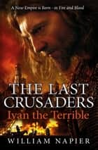 The Last Crusaders: Ivan the Terrible ebook by William Napier