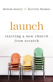 Launch - Starting a New Church from Scratch ebook by Nelson Searcy,Kerrick Thomas