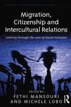 Migration, Citizenship and Intercultural Relations - Looking through the Lens of Social Inclusion ebook by Michele Lobo, Fethi Mansouri