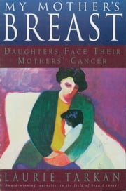 My Mother's Breast - Daughters Face Their Mothers' Cancer ebook by Laurie Tarkan