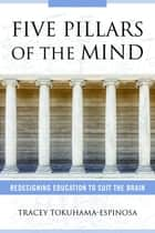 Five Pillars of the Mind: Redesigning Education to Suit the Brain ebook by Tracey Tokuhama-Espinosa