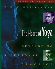 The Heart of Yoga: Developing a Personal Practice - Developing a Personal Practice ebook by T. K. V. Desikachar