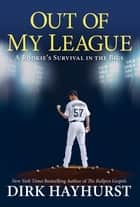 Out of My League: - A Rookie's Survival in the Bigs ebook by Dirk Hayhurst