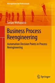 Business Process Reengineering - Automation Decision Points in Process Reengineering ebook by Sanjay Mohapatra