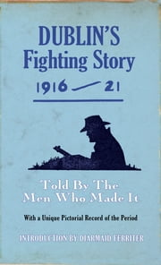 Dublin's Fighting Story 1916-21 - Intro. Diarmuid Ferriter ebook by The  Kerryman