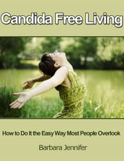 Candida Free Living: How to Do It the Easy Way Most People Overlook ebook by Barbara Jennifer