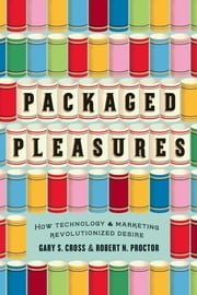 Packaged Pleasures - How Technology and Marketing Revolutionized Desire ebook by Gary S. Cross,Robert N. Proctor