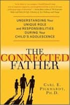 The Connected Father - Understanding Your Unique Role and Responsibilities during Your Child's Adolescence ebook by Carl E. Pickhardt, Ph.D.