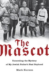 The Mascot - Unraveling the Mystery of My Jewish Father's Nazi Boyhood ebook by Mark Kurzem