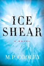 Ice Shear - A Novel 電子書籍 by M. P. Cooley
