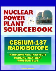 2011 Nuclear Power Plant Sourcebook: Cesium-137 Radioisotope, Radiation Health Effects and Toxicological Profile, Medical Treatment with Prussian Blue, Fukushima Accident Radioactive Release ebook by Progressive Management