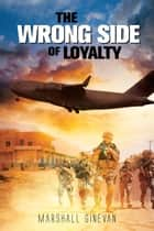 The Wrong Side Of Loyalty ebook by Marshall Ginevan