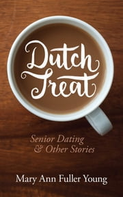 Dutch Treat, Senior Dating and Other Stories ebook by mary ann fuller young,Martin simpson