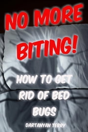 No More Biting: How To Get Rid Of Bed Bugs ebook by Dartanyan Terry