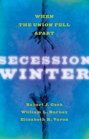 Secession Winter - When the Union Fell Apart ebook by Robert J. Cook,William L. Barney,Elizabeth R. Varon