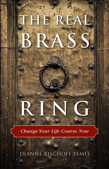 The Real Brass Ring - Change Your Life Course Now ebook by Dianne Bischoff James
