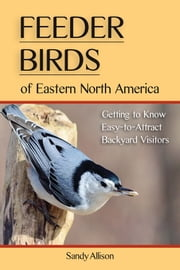 Feeder Birds of Eastern North America - Getting to Know Easy-to-Attract Backyard Visitors ebook by Sandy Allison