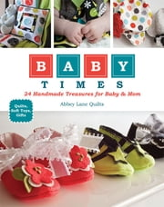 Baby Times - 24 Handmade Treasures for Baby & Mom ebook by Abbey Lane Quilts