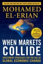 When Markets Collide: Investment Strategies for the Age of Global Economic Change - Investment Strategies for the Age of Global Economic Change ebook by Mohamed El-Erian