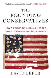 The Founding Conservatives - How a Group of Unsung Heroes Saved the American Revolution ebook by David Lefer