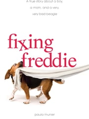 Fixing Freddie: A TRUE story about a Boy, a Single Mom, and the Very Bad Beagle Who Saved Them ebook by Paula Munier