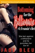 Bottoming for the Billionaire 1: Frannie's Bet ebook by Jade Bleu
